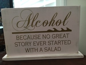 'alcohol: Because No Good Party Ever Started With A Salad' Sign